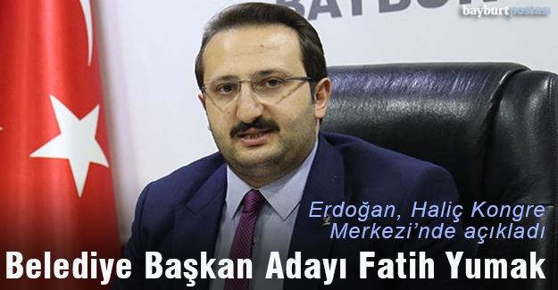 Erdoğan açıkladı, Bayburt adayı Fatih Yumak