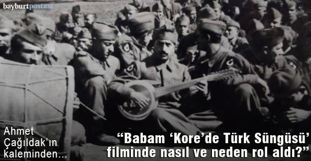 Babam 'Kore'de Türk Süngüsü' filminde nasıl ve neden rol aldı?