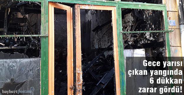 Bayburt'ta çıkan yangında 6 işyeri zarar gördü!