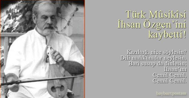 Türk Mûsikîsi, İhsan Özgen'ini kaybetti!