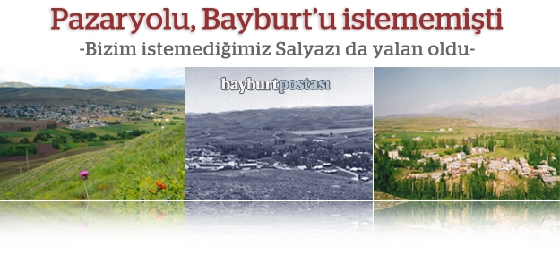 Pazaryolu Bayburt'u, Bayburt da Salyazı'yı...