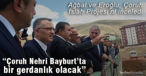 Ağbal ve Eroğlu, Çoruh Islah Projesi'ni inceledi