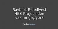Bayburt Belediyesi HES projesinden vaz mı geçiyor?