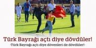 Kavganın tek nedeni, Türk Bayrağı!